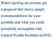 Before opening an account, get a proposal that shows sample recommendations for your portfolio and what you could potentially accomplish with Guided Wealth Portfolios (GWP).